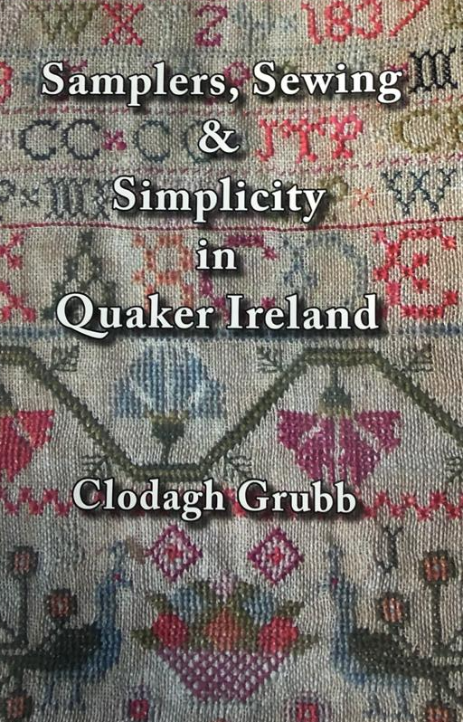Samplers, Sewing & Simplicity In Quaker Ireland By Clodagh Grubb